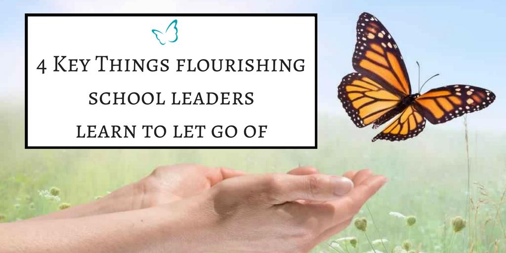 4 Key Things Flourishing School Leaders Learn to Let Go Of