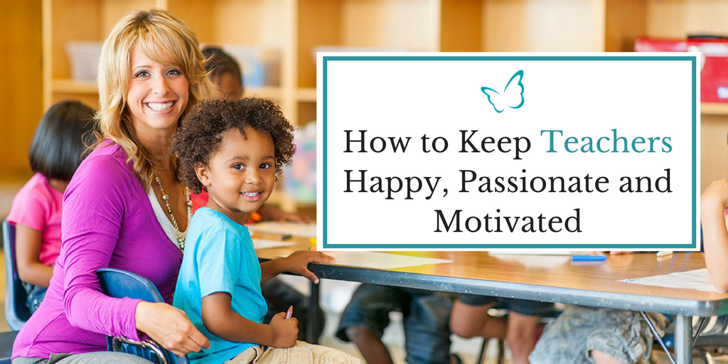 How to Keep Your Teachers Happy, Passionate and Motivated
