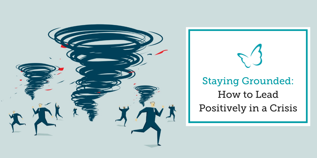 Staying Grounded – How to Lead Positively in a Crisis